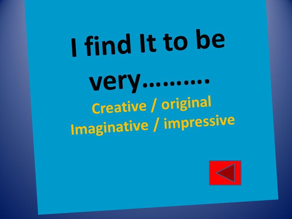 I find It to be very………. Creative / original Imaginative / impressive