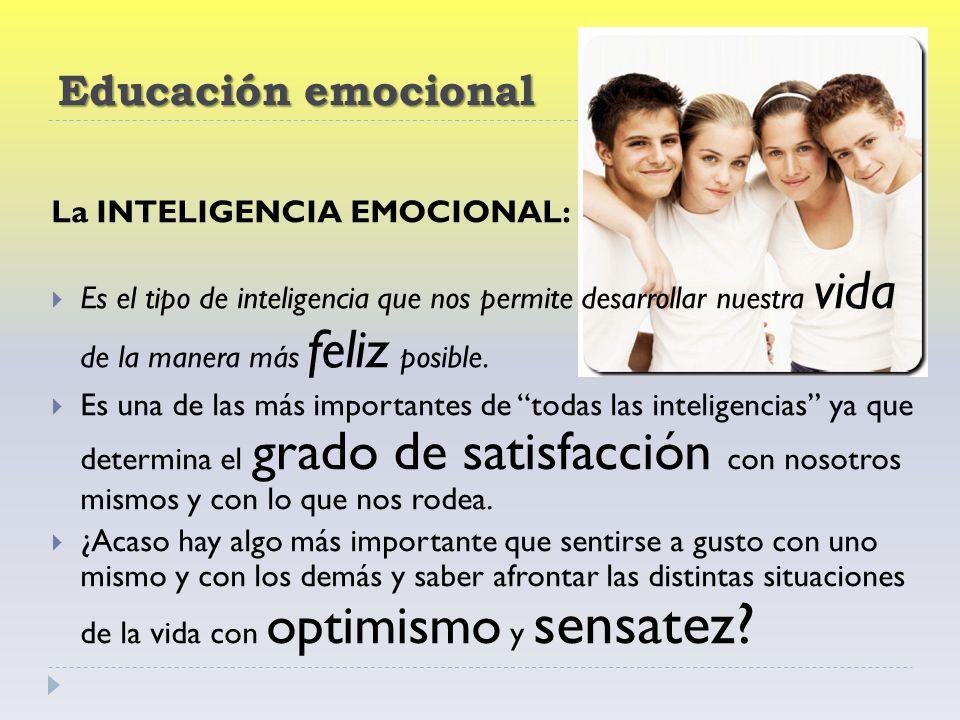 Educación emocional La INTELIGENCIA EMOCIONAL: Es el tipo de inteligencia que nos permite desarrollar nuestra vida de la manera más feliz posible.