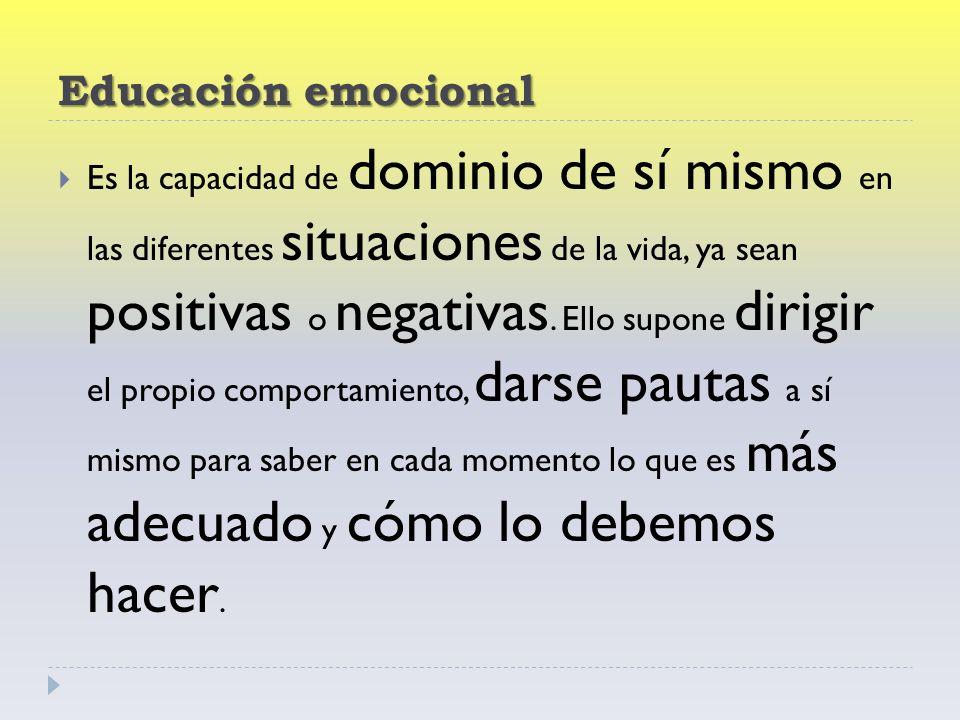 Educación emocional Es la capacidad de dominio de sí mismo en las diferentes situaciones de la vida, ya sean positivas o negativas.