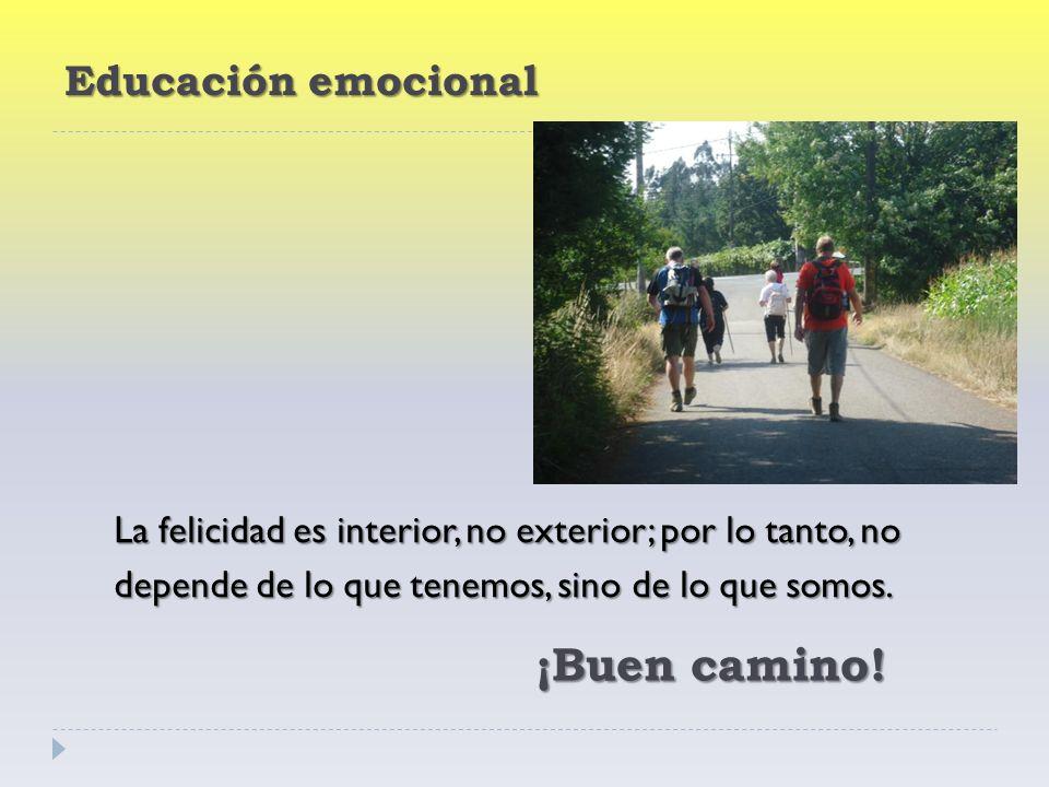 Educación emocional La felicidad es interior, no exterior; por lo tanto, no depende de lo que tenemos, sino de lo que somos.