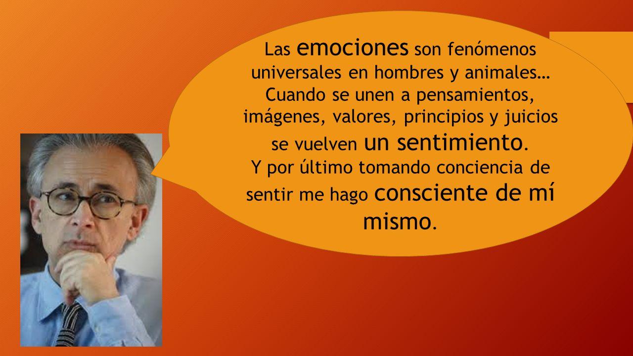 Las emociones son fenómenos universales en hombres y animales… Cuando se unen a pensamientos, imágenes, valores, principios y juicios se vuelven un se