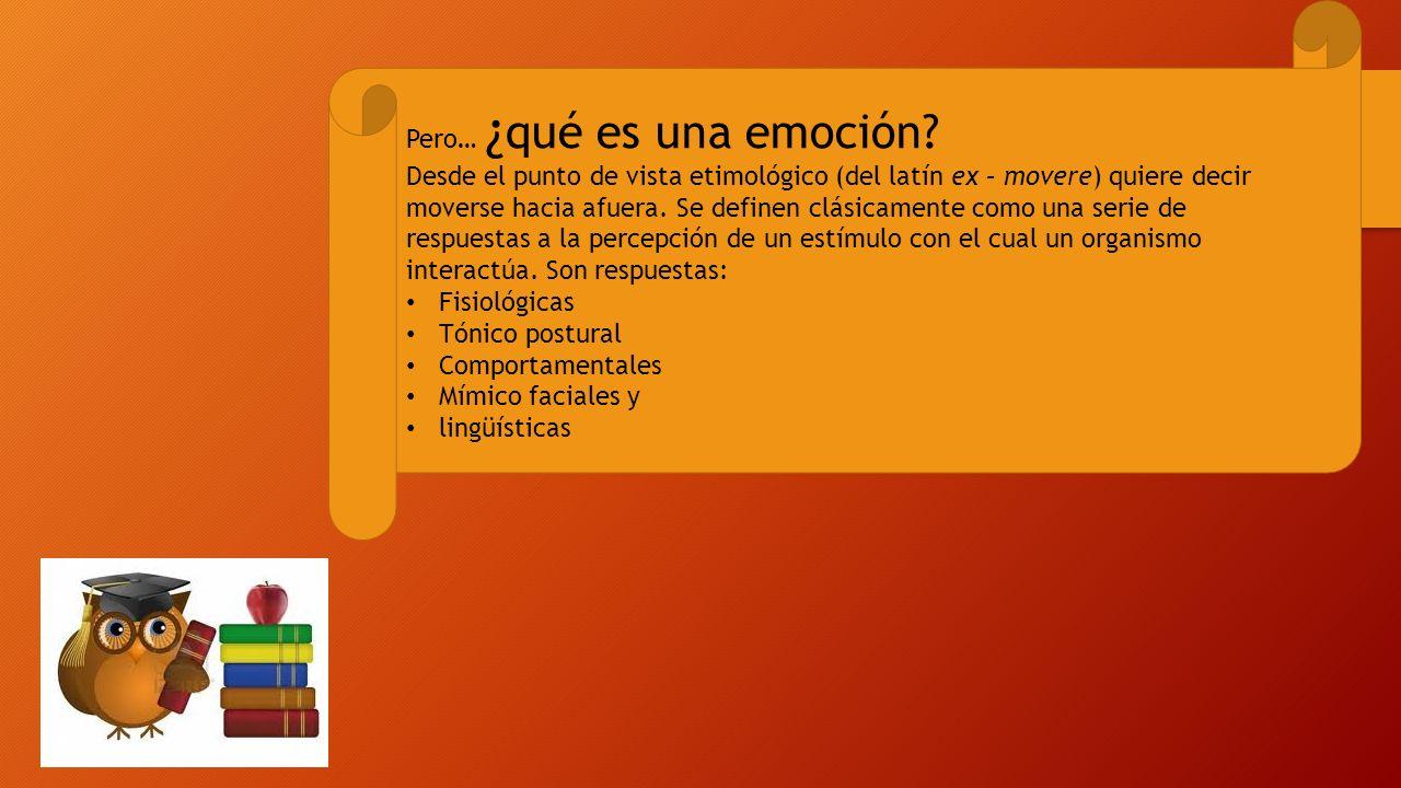 Pero… ¿ qué es una emoción? Desde el punto de vista etimológico (del latín ex – movere) quiere decir moverse hacia afuera. Se definen clásicamente com