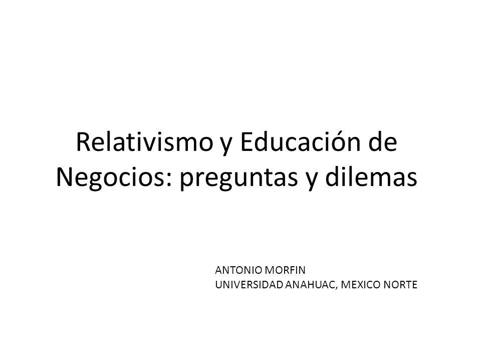 Relativismo y Educación de Negocios: preguntas y dilemas ANTONIO MORFIN UNIVERSIDAD ANAHUAC, MEXICO NORTE
