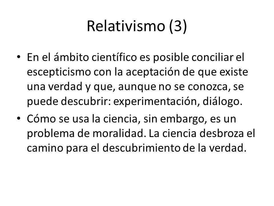 Relativismo (4) Ámbito moral: – Relativismo = subjetivismo: no existe una verdad objetiva; por lo tanto, no hay principios de validez general ni valores absolutos.