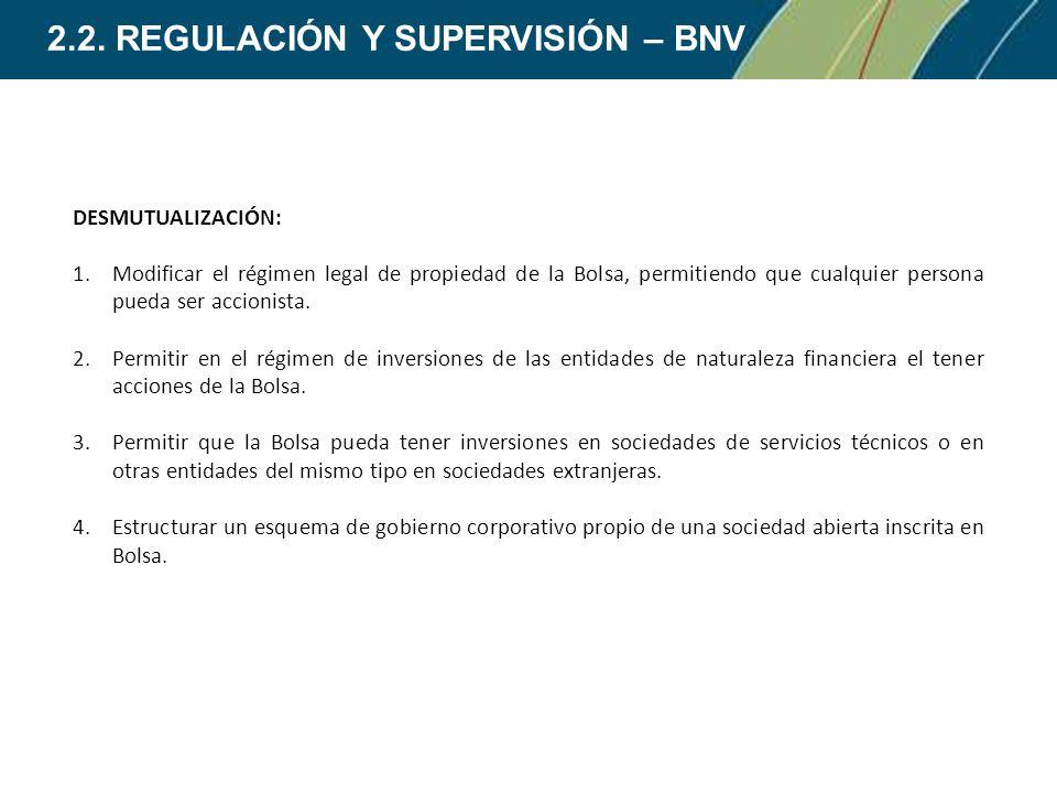 2.2. REGULACIÓN Y SUPERVISIÓN – BNV DESMUTUALIZACIÓN: 1.Modificar el régimen legal de propiedad de la Bolsa, permitiendo que cualquier persona pueda s