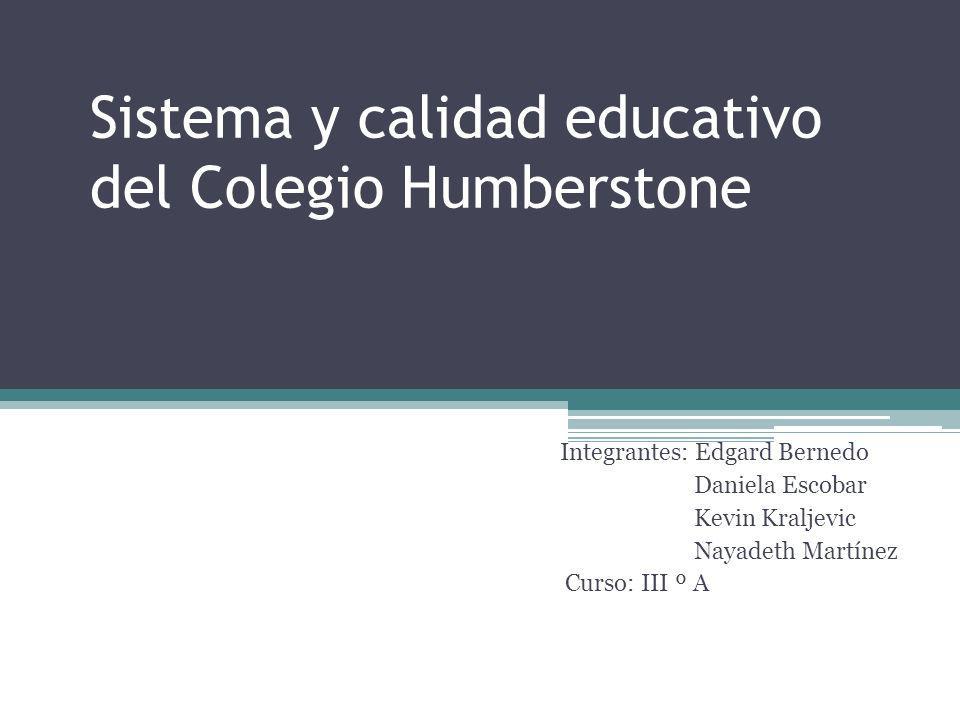 Sistema y calidad educativo del Colegio Humberstone Integrantes: Edgard Bernedo Daniela Escobar Kevin Kraljevic Nayadeth Martínez Curso: III º A