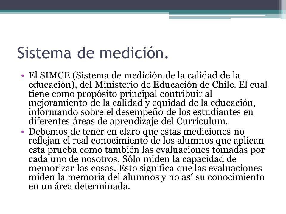 Sistema de medición. El SIMCE (Sistema de medición de la calidad de la educación), del Ministerio de Educación de Chile. El cual tiene como propósito