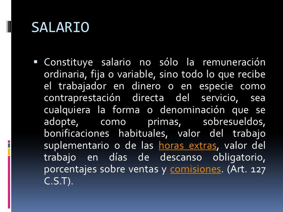 SALARIO Constituye salario no sólo la remuneración ordinaria, fija o variable, sino todo lo que recibe el trabajador en dinero o en especie como contr