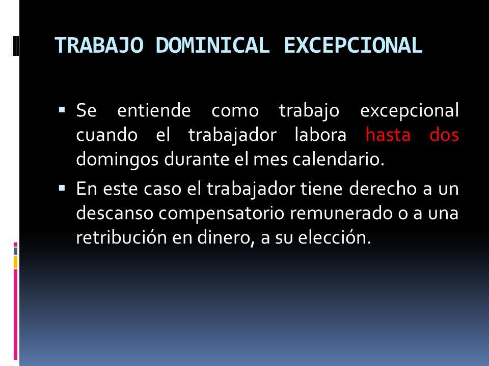 TRABAJO DOMINICAL EXCEPCIONAL Se entiende como trabajo excepcional cuando el trabajador labora hasta dos domingos durante el mes calendario. En este c