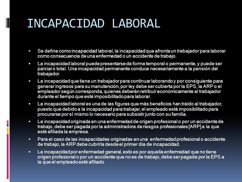 INCAPACIDAD LABORAL Se define como incapacidad laboral, la incapacidad que afronta un trabajador para laborar como consecuencia de una enfermedad o un
