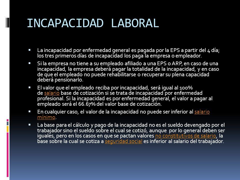 INCAPACIDAD LABORAL La incapacidad por enfermedad general es pagada por la EPS a partir del 4 día; los tres primeros días de incapacidad los paga la e