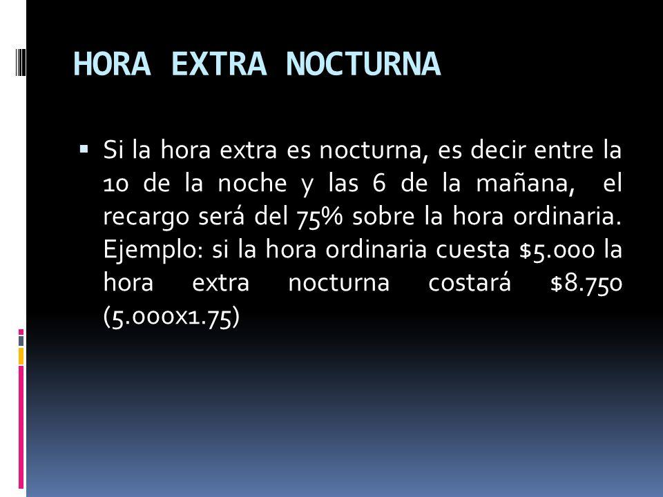 HORA EXTRA NOCTURNA Si la hora extra es nocturna, es decir entre la 10 de la noche y las 6 de la mañana, el recargo será del 75% sobre la hora ordinar