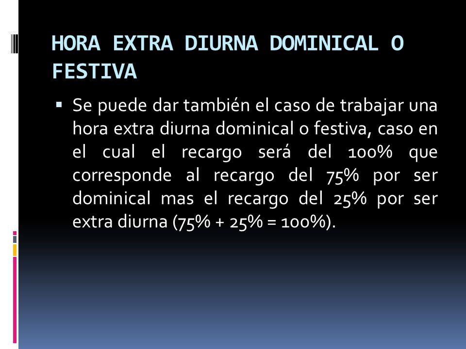 HORA EXTRA DIURNA DOMINICAL O FESTIVA Se puede dar también el caso de trabajar una hora extra diurna dominical o festiva, caso en el cual el recargo s