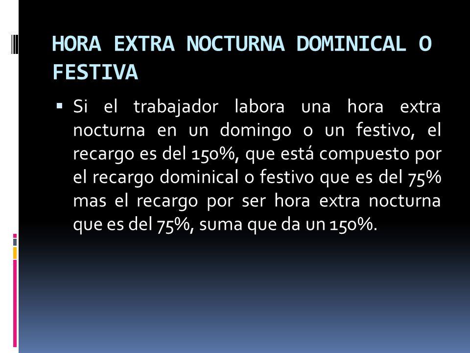 HORA EXTRA NOCTURNA DOMINICAL O FESTIVA Si el trabajador labora una hora extra nocturna en un domingo o un festivo, el recargo es del 150%, que está c