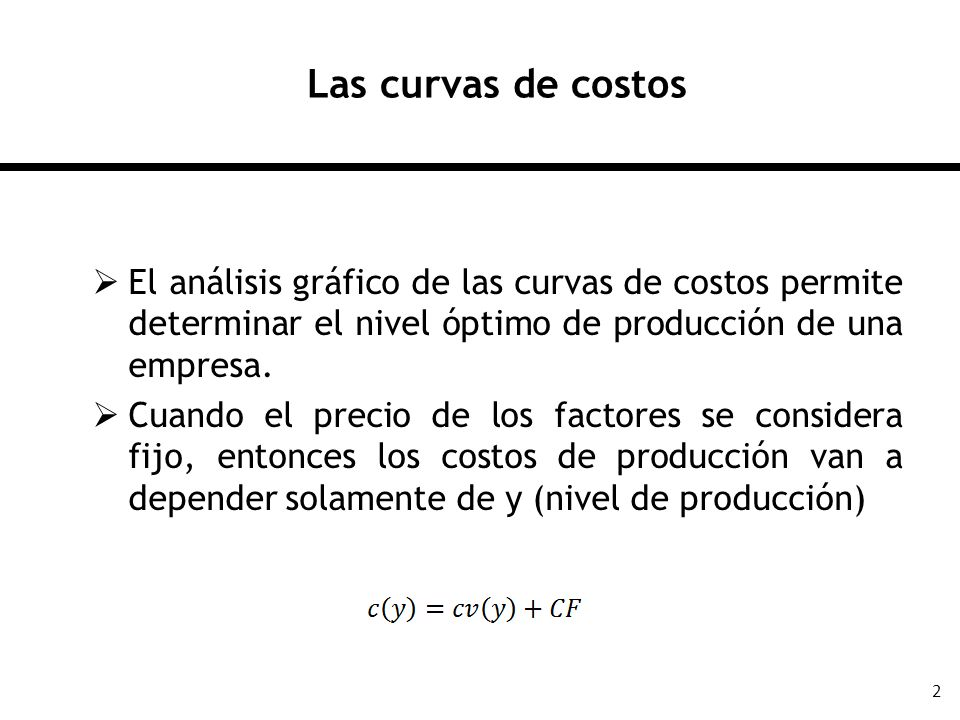 2 Las curvas de costos El análisis gráfico de las curvas de costos permite determinar el nivel óptimo de producción de una empresa. Cuando el precio d
