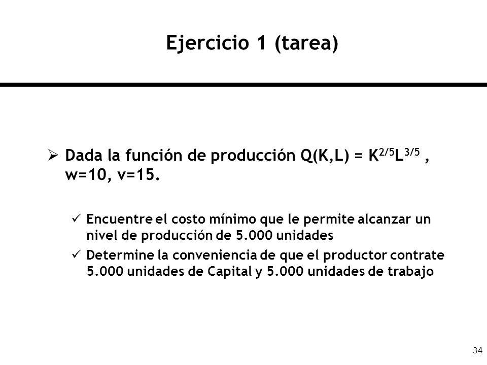 34 Ejercicio 1 (tarea) Dada la función de producción Q(K,L) = K 2/5 L 3/5, w=10, v=15. Encuentre el costo mínimo que le permite alcanzar un nivel de p