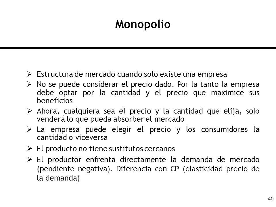40 Monopolio Estructura de mercado cuando solo existe una empresa No se puede considerar el precio dado. Por la tanto la empresa debe optar por la can