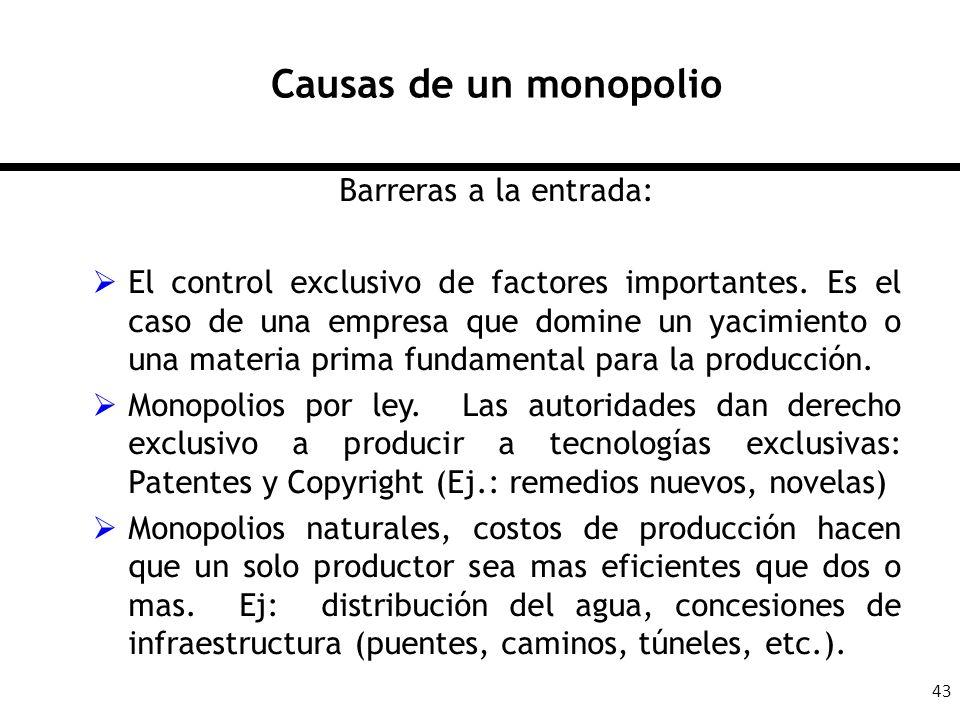 43 Causas de un monopolio Barreras a la entrada: El control exclusivo de factores importantes. Es el caso de una empresa que domine un yacimiento o un