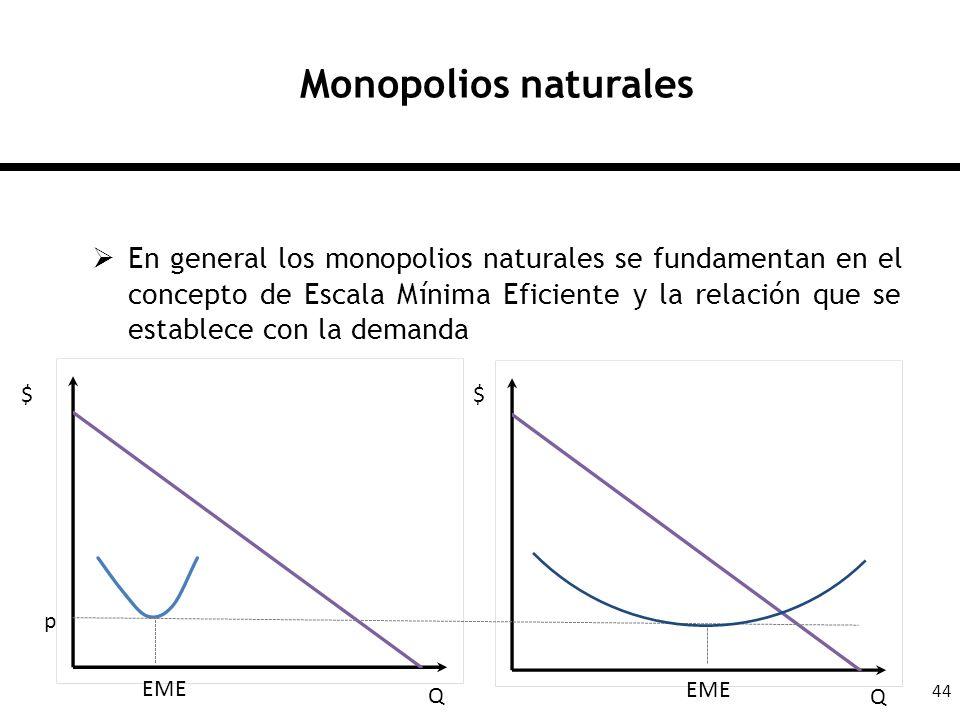 44 Monopolios naturales En general los monopolios naturales se fundamentan en el concepto de Escala Mínima Eficiente y la relación que se establece co