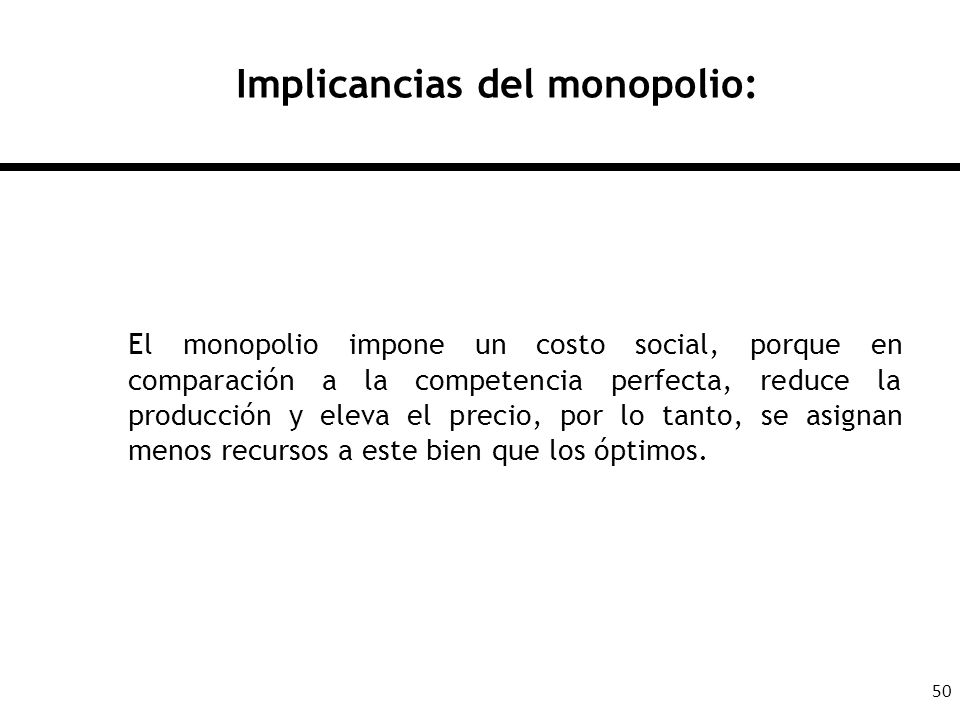 50 Implicancias del monopolio: El monopolio impone un costo social, porque en comparación a la competencia perfecta, reduce la producción y eleva el p
