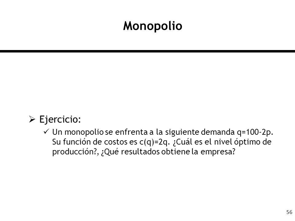 56 Monopolio Ejercicio: Un monopolio se enfrenta a la siguiente demanda q=100-2p. Su función de costos es c(q)=2q. ¿Cuál es el nivel óptimo de producc