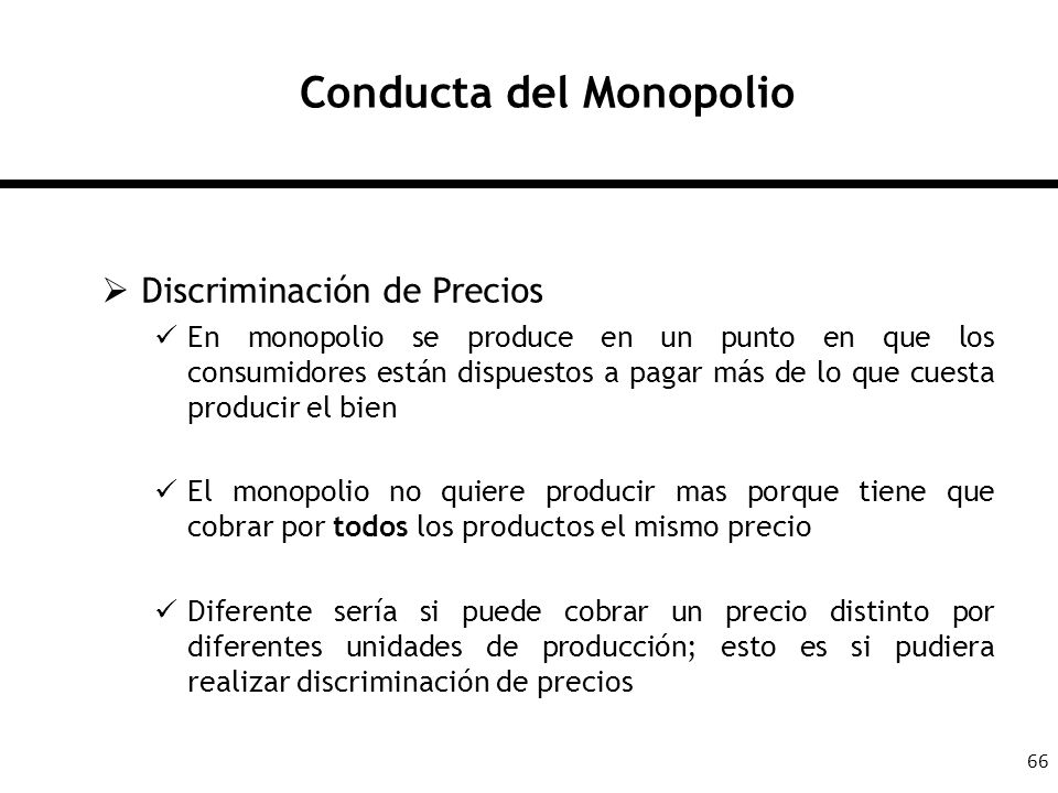 66 Conducta del Monopolio Discriminación de Precios En monopolio se produce en un punto en que los consumidores están dispuestos a pagar más de lo que