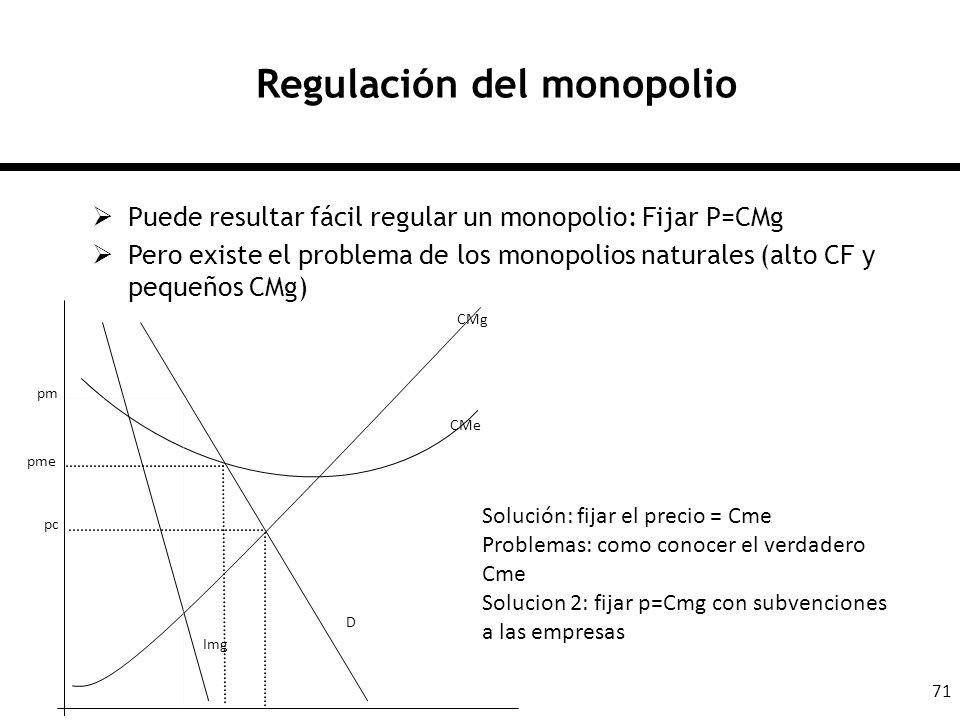 71 Regulación del monopolio Puede resultar fácil regular un monopolio: Fijar P=CMg Pero existe el problema de los monopolios naturales (alto CF y pequ