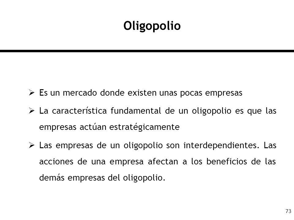 73 Oligopolio Es un mercado donde existen unas pocas empresas La característica fundamental de un oligopolio es que las empresas actúan estratégicamen