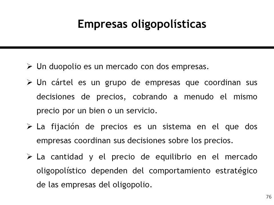 76 Empresas oligopolísticas Un duopolio es un mercado con dos empresas. Un cártel es un grupo de empresas que coordinan sus decisiones de precios, cob