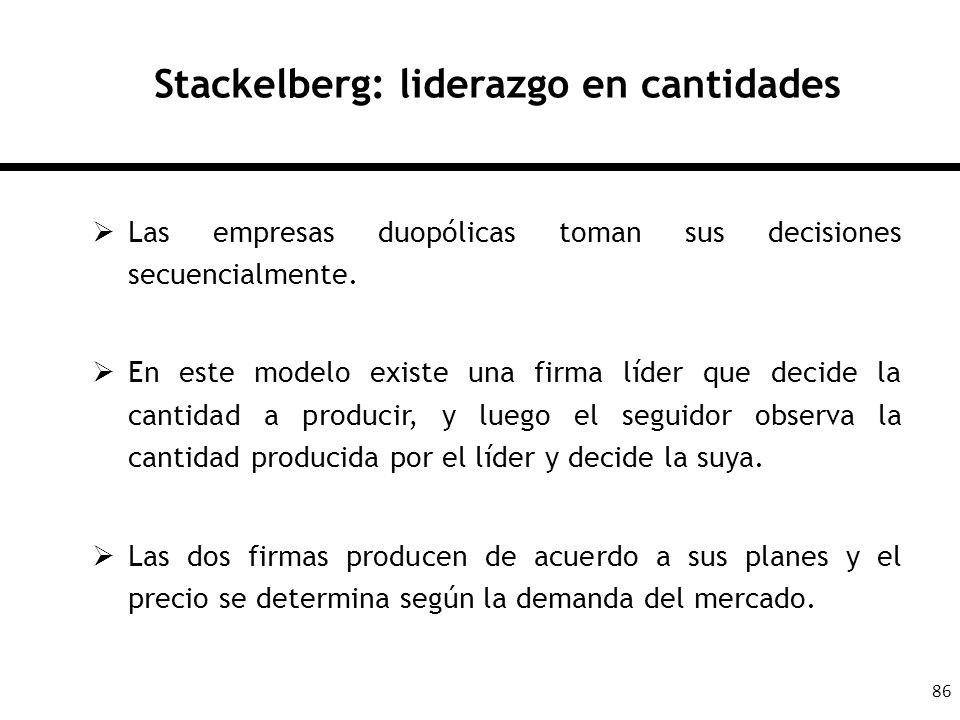 86 Stackelberg: liderazgo en cantidades Las empresas duopólicas toman sus decisiones secuencialmente. En este modelo existe una firma líder que decide