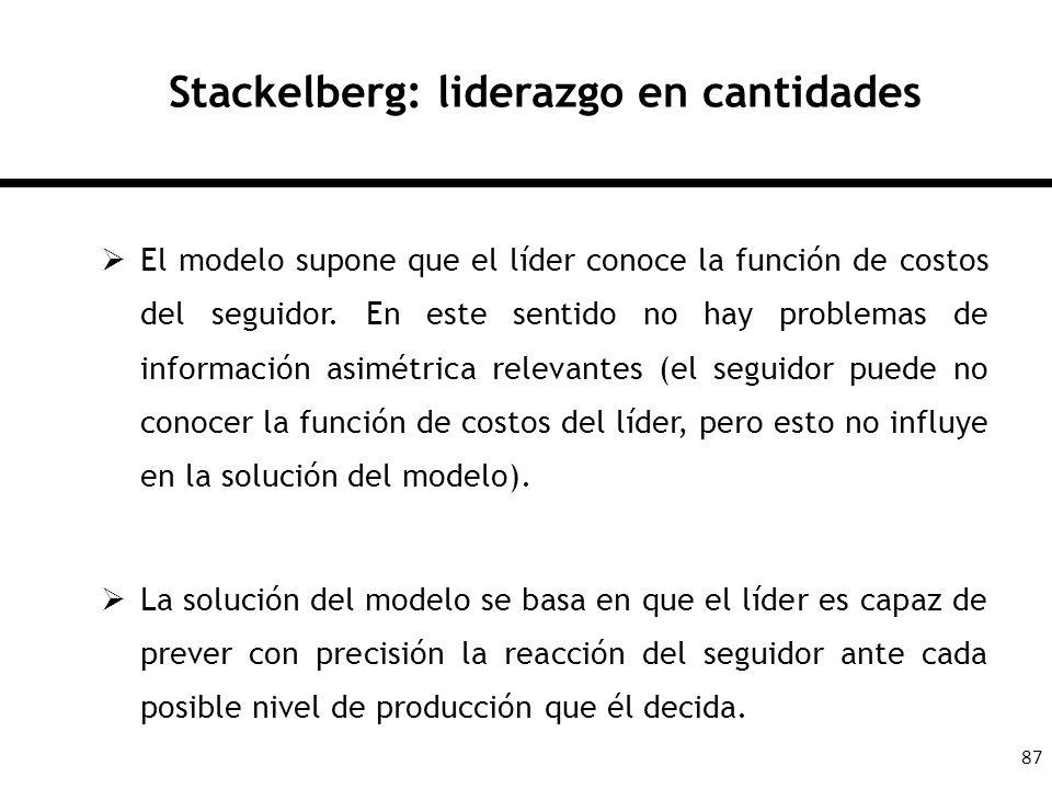 87 Stackelberg: liderazgo en cantidades El modelo supone que el líder conoce la función de costos del seguidor. En este sentido no hay problemas de in