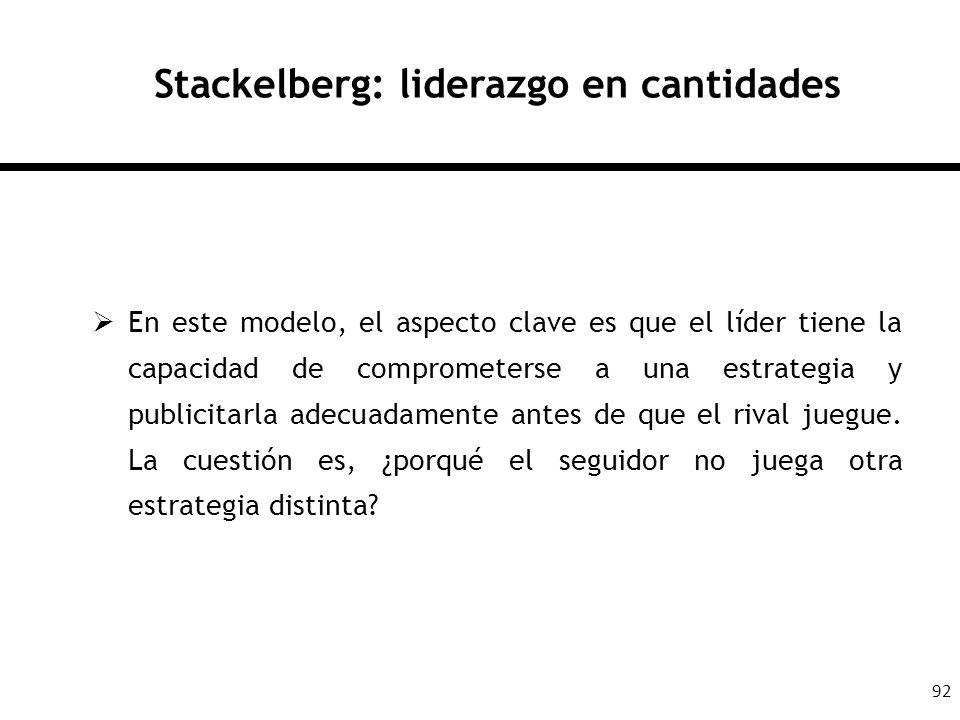 92 Stackelberg: liderazgo en cantidades En este modelo, el aspecto clave es que el líder tiene la capacidad de comprometerse a una estrategia y public