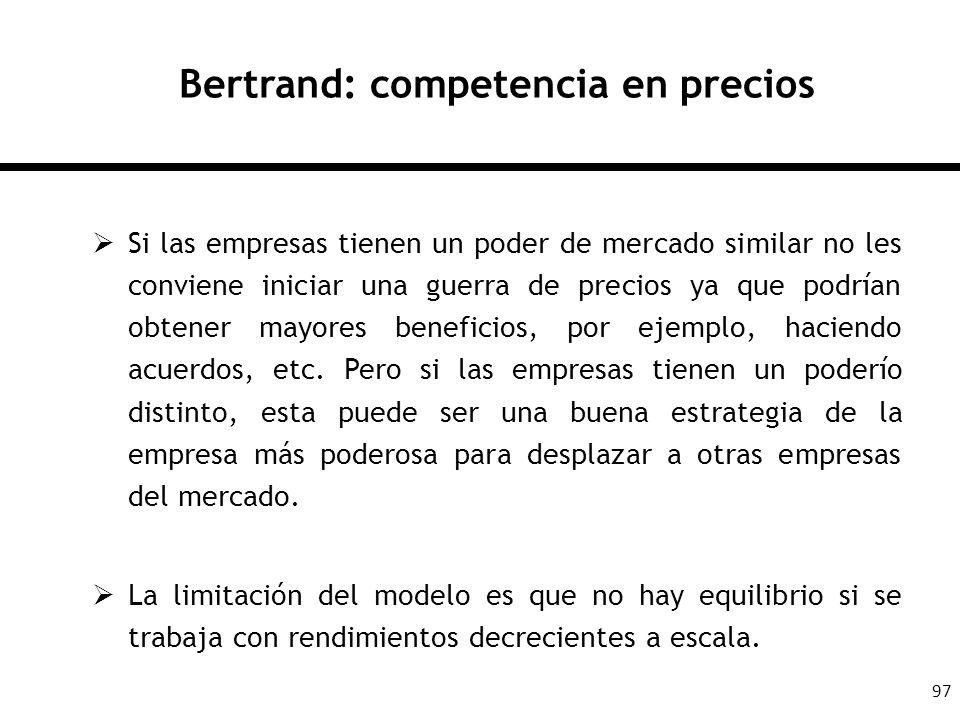 97 Bertrand: competencia en precios Si las empresas tienen un poder de mercado similar no les conviene iniciar una guerra de precios ya que podrían ob
