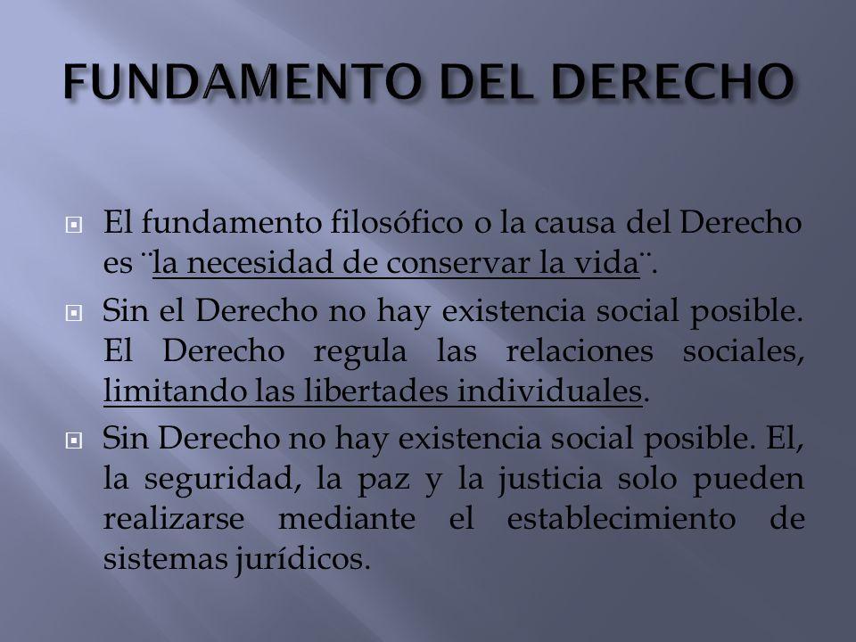 El fundamento filosófico o la causa del Derecho es ¨la necesidad de conservar la vida¨. Sin el Derecho no hay existencia social posible. El Derecho re