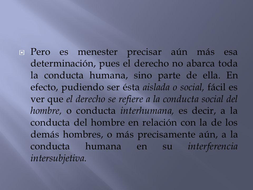 Pero es menester precisar aún más esa determinación, pues el derecho no abarca toda la conducta humana, sino parte de ella. En efecto, pudiendo ser és
