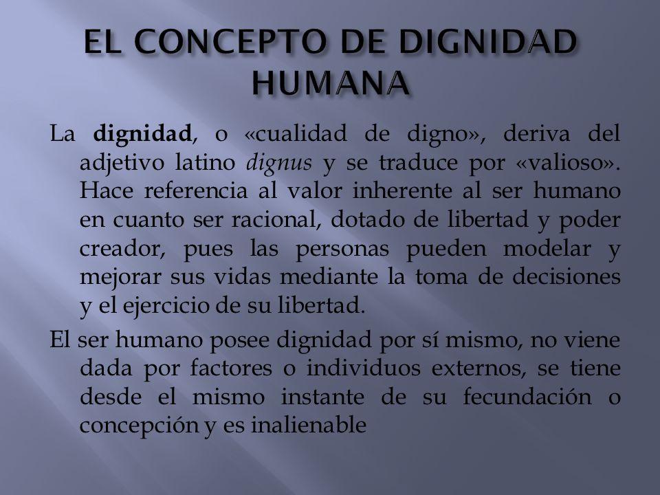 La dignidad, o «cualidad de digno», deriva del adjetivo latino dignus y se traduce por «valioso». Hace referencia al valor inherente al ser humano en