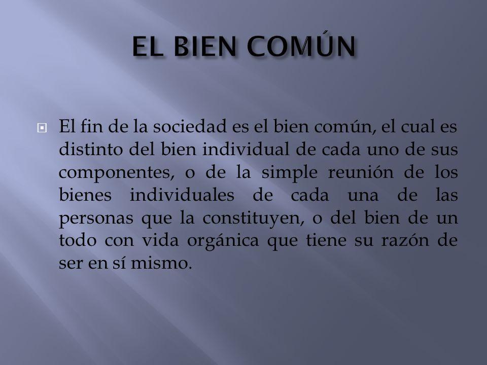 El fin de la sociedad es el bien común, el cual es distinto del bien individual de cada uno de sus componentes, o de la simple reunión de los bienes i