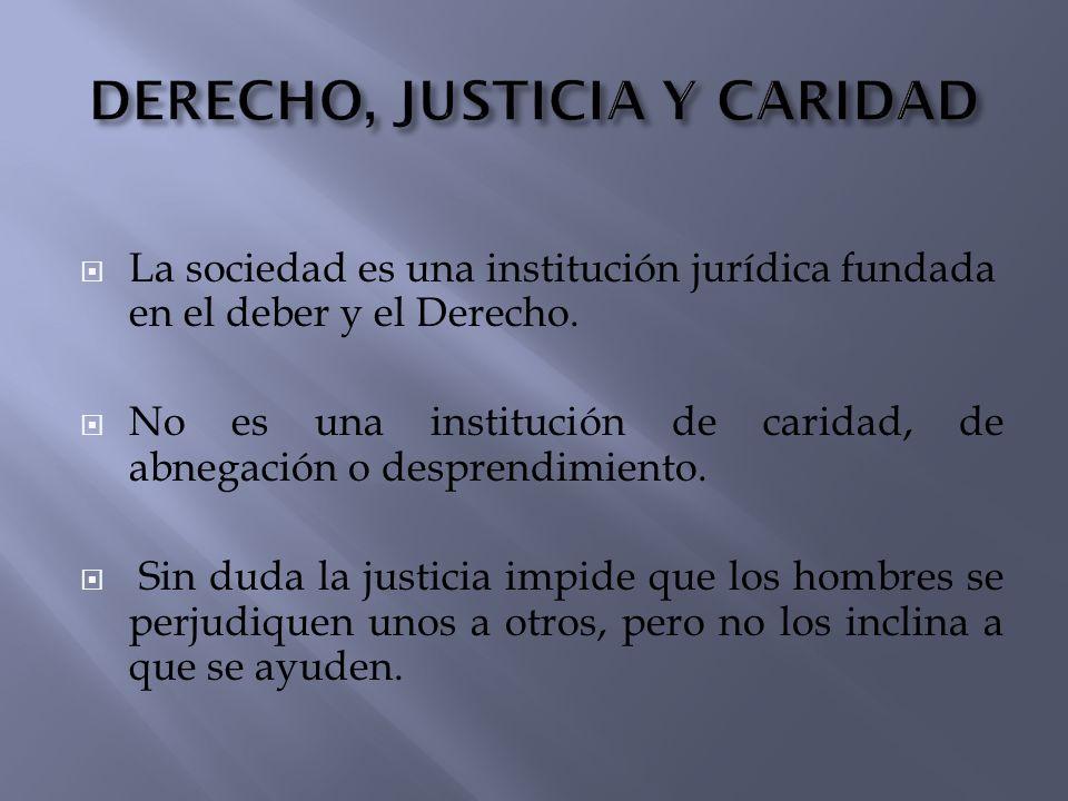 La sociedad es una institución jurídica fundada en el deber y el Derecho. No es una institución de caridad, de abnegación o desprendimiento. Sin duda