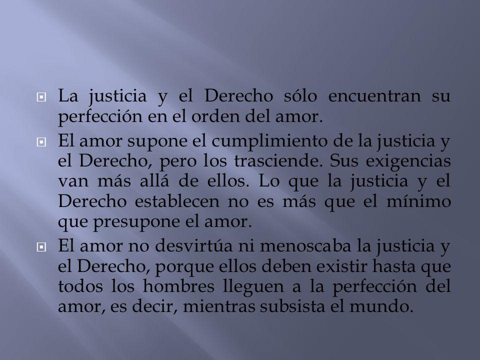 La justicia y el Derecho sólo encuentran su perfección en el orden del amor. El amor supone el cumplimiento de la justicia y el Derecho, pero los tras