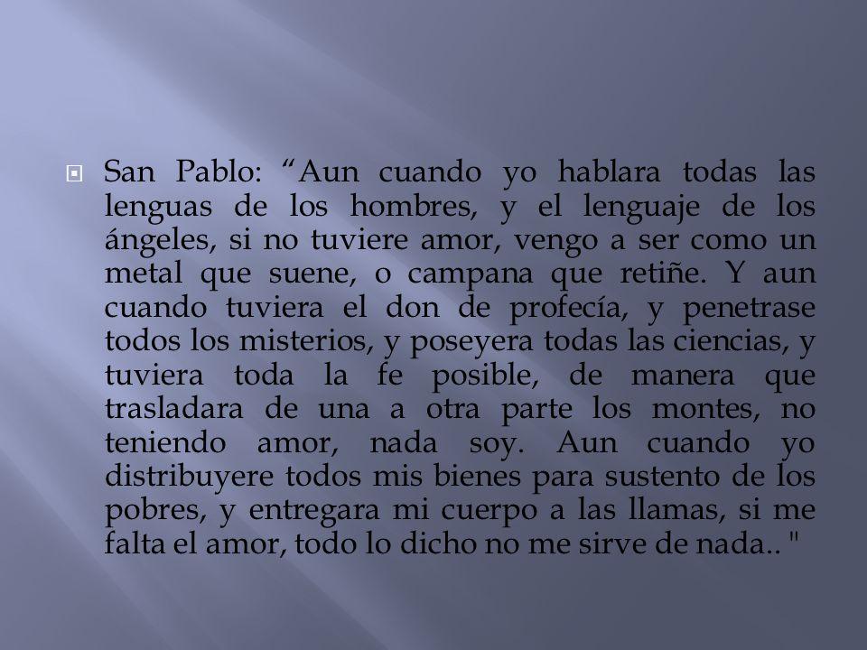San Pablo: Aun cuando yo hablara todas las lenguas de los hombres, y el lenguaje de los ángeles, si no tuviere amor, vengo a ser como un metal que sue