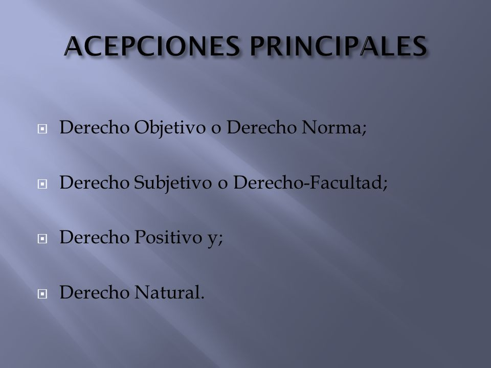 Derecho Objetivo o Derecho Norma; Derecho Subjetivo o Derecho-Facultad; Derecho Positivo y; Derecho Natural.