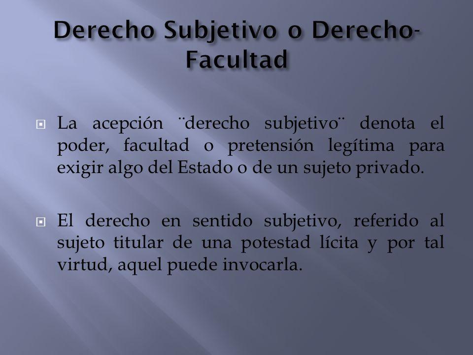 La acepción ¨derecho subjetivo¨ denota el poder, facultad o pretensión legítima para exigir algo del Estado o de un sujeto privado. El derecho en sent