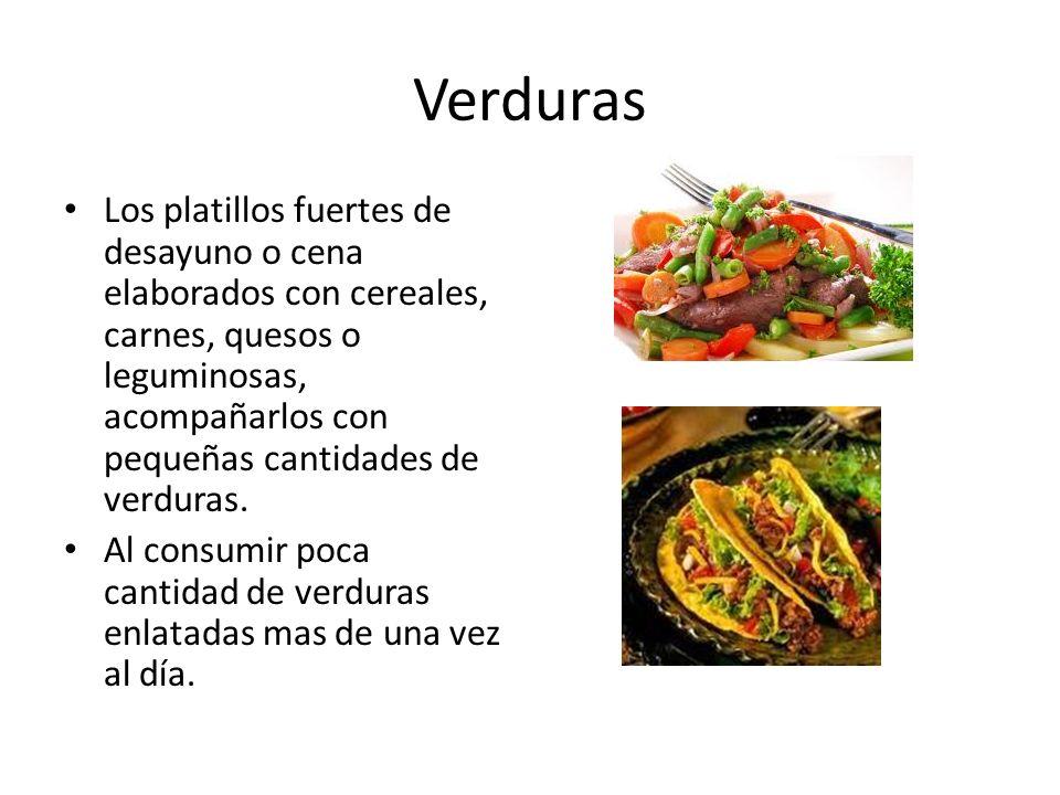 Verduras Los platillos fuertes de desayuno o cena elaborados con cereales, carnes, quesos o leguminosas, acompañarlos con pequeñas cantidades de verduras.