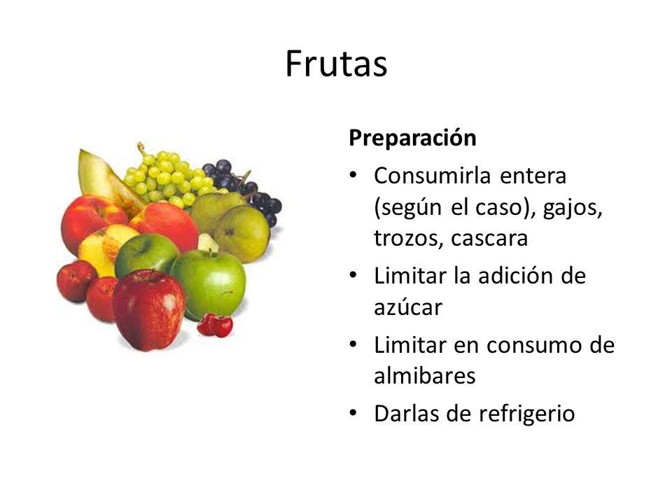 Frutas Preparación Consumirla entera (según el caso), gajos, trozos, cascara Limitar la adición de azúcar Limitar en consumo de almibares Darlas de refrigerio