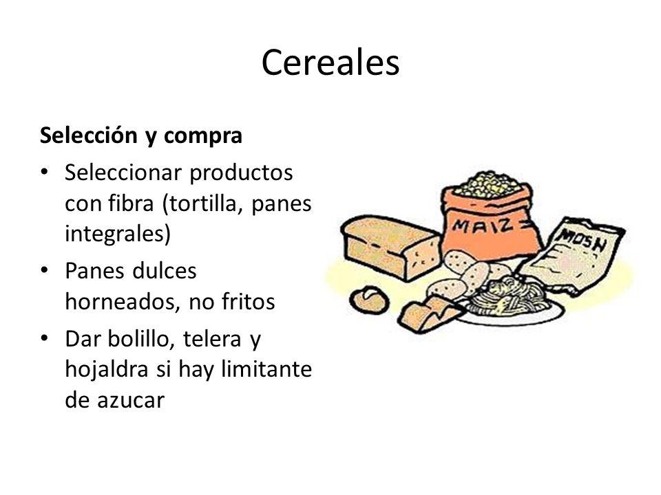 Cereales Selección y compra Seleccionar productos con fibra (tortilla, panes integrales) Panes dulces horneados, no fritos Dar bolillo, telera y hojal