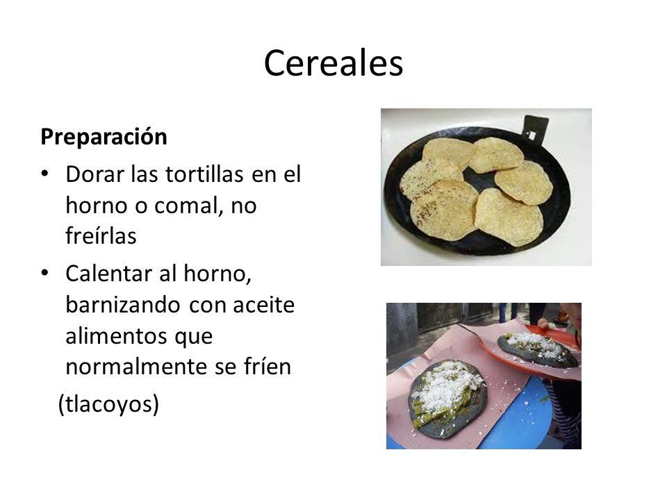 Cereales Preparación Dorar las tortillas en el horno o comal, no freírlas Calentar al horno, barnizando con aceite alimentos que normalmente se fríen (tlacoyos)