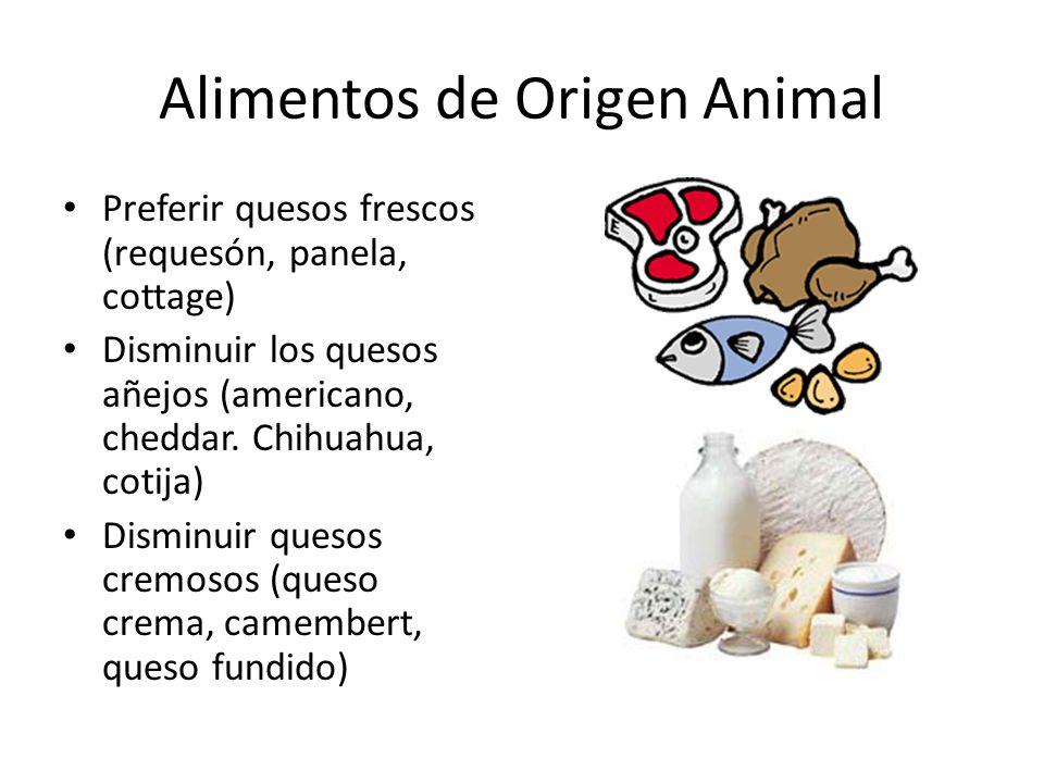 Alimentos de Origen Animal Preferir quesos frescos (requesón, panela, cottage) Disminuir los quesos añejos (americano, cheddar. Chihuahua, cotija) Dis