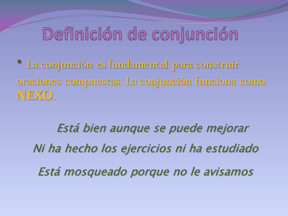 La conjunción es fundamental para construir oraciones compuestas. La conjunción funciona como NEXO. La conjunción es fundamental para construir oracio