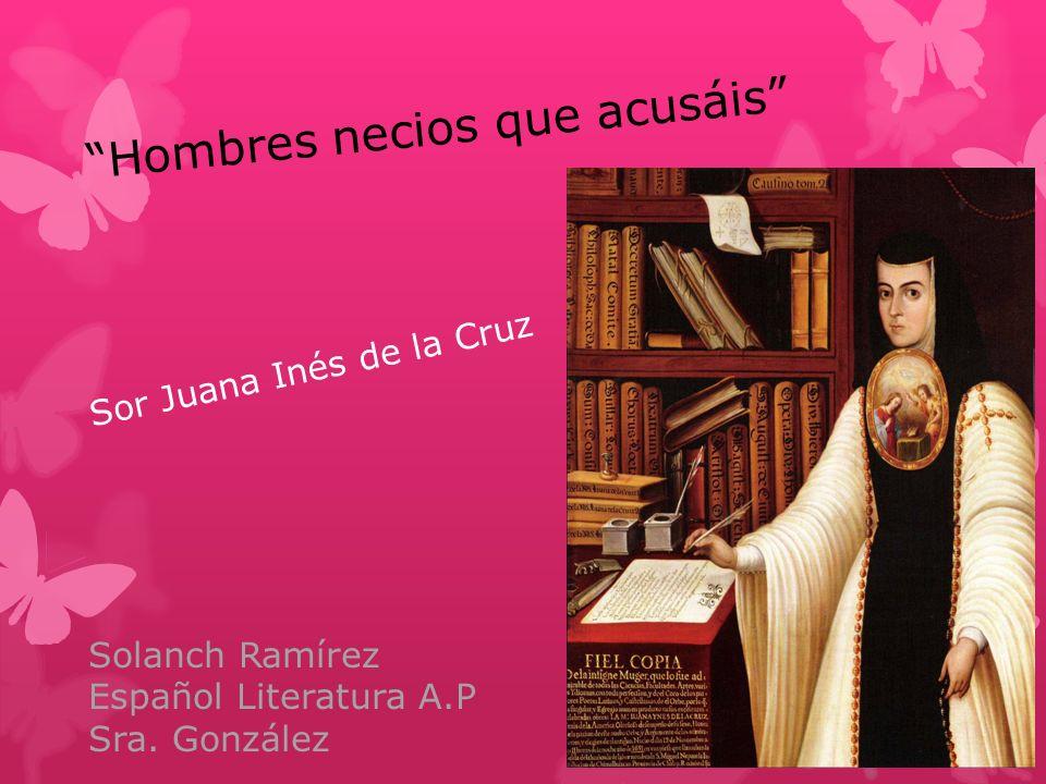 Hombres necios que acusáis Sor Juana Inés de la Cruz Solanch Ramírez Español Literatura A.P Sra. González