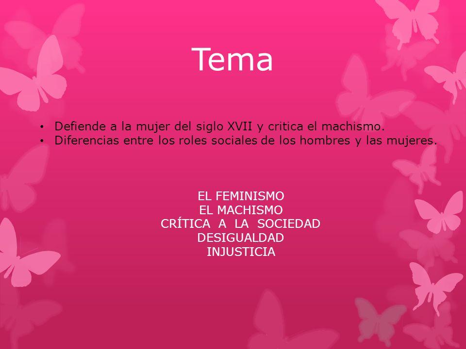 Tema Defiende a la mujer del siglo XVII y critica el machismo. Diferencias entre los roles sociales de los hombres y las mujeres. EL FEMINISMO EL MACH